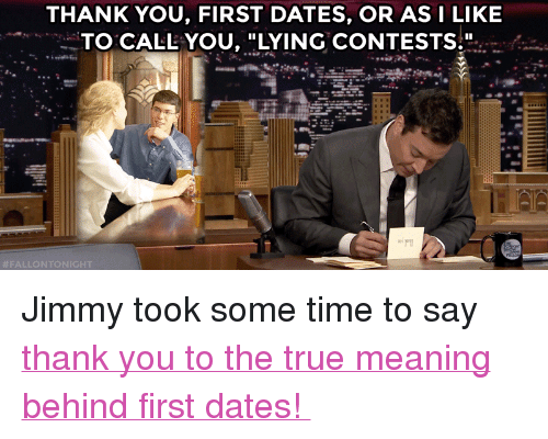 """Meaning Behind: THANK YOU, FIRST DATES, OR ASI LIKE  TO CALL YOU, """"LYING CONTESTS."""" <p>Jimmy took some time to say<a href=""""https://www.youtube.com/watch?v=tyS1phbf1RY&amp;list=UU8-Th83bH_thdKZDJCrn88g"""" target=""""_blank""""> thank you to the true meaning behind first dates!</a></p>"""