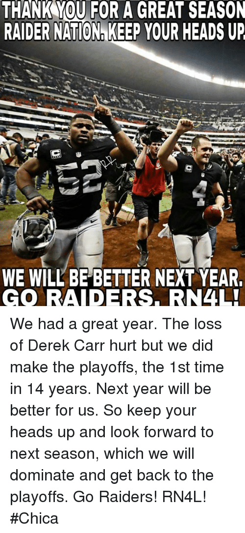keep your head up: THANK YOU FOR A GREAT SEASON  RAIDER NATIONn KEEP YOUR HEADS UP  WE WILL BE BETTER NEXT YEAR  GO RAIDERS. RN4L! We had a great year. The loss of Derek Carr hurt but we did make the playoffs, the 1st time in 14 years. Next year will be better for us. So keep your heads up and look forward to next season, which we will dominate and get back to the playoffs. Go Raiders! RN4L! #Chica