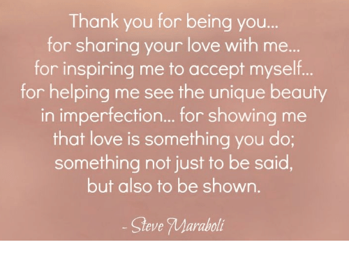 imperfection: Thank you for being you  for sharing your love with me...  for inspiring me to accept myself  for helping me see the unique beauty  in imperfection... for showing me  that love is something you do;  something not just to be said,  but also to be shown  Steve Maraboi