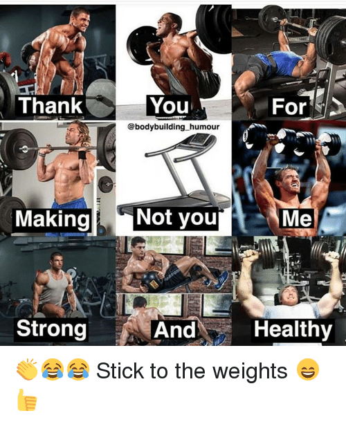 Thank You, Bodybuilding, and Strong: Thank  You  For  @bodybuilding_humour  MakingNot you  Me  Strong  And  Healthy 👏😂😂 Stick to the weights 😄👍