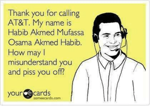 Thank You For Calling: Thank you for calling  AT&T. My name is  Habib Akmed Mufassa  A  Osama Akmed Habib  How may l  misunderstand you  and piss you off?  your  e cards  scmeecards.ccm