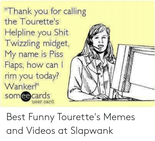 """Tourettes Meme: """"Thank you for calling  the Tourette's  Helpline you Shit  Twizzling midget,  My name is Piss  Flaps, how can  rim you today?  Wanker!""""  someecards  ее  user card Best Funny Tourette's Memes and Videos at Slapwank"""