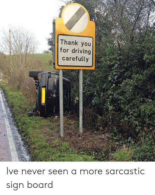 sarcastic: Thank you  for driving  carefully Ive never seen a more sarcastic sign board