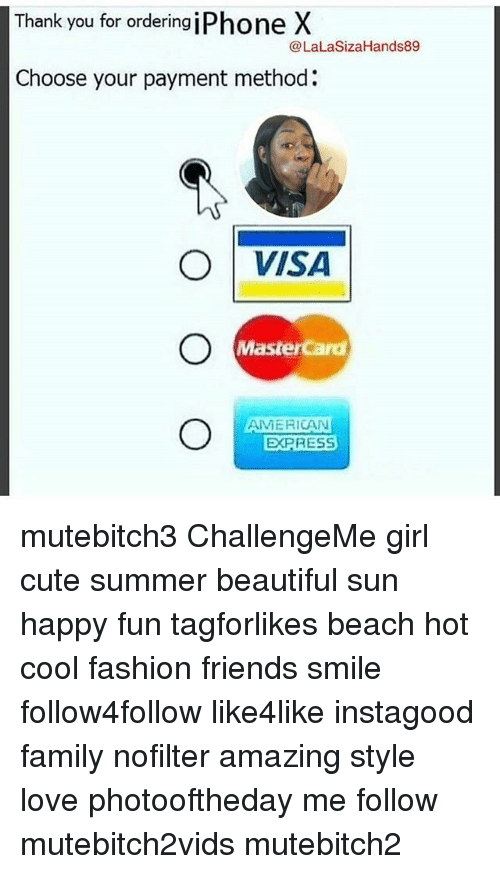 Lalasizahands89: Thank you for ordering iPhone X  @LaLaSizaHands89  Choose your payment method:  ○|VISA  MasterCard  AMERICAN  EXPRESS mutebitch3 ChallengeMe girl cute summer beautiful sun happy fun tagforlikes beach hot cool fashion friends smile follow4follow like4like instagood family nofilter amazing style love photooftheday me follow mutebitch2vids mutebitch2