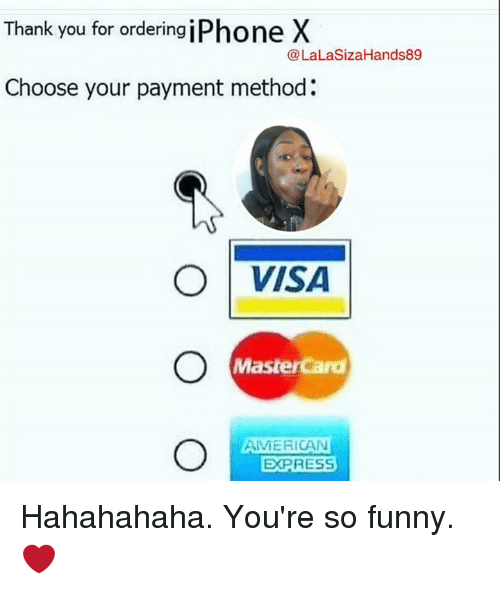 Lalasizahands89: Thank you for ordering iPhone X  @LaLaSizaHands89  Choose your payment method:  ○ | VISA  MasterCard  AMERICAN  EXPRESS Hahahahaha.   You're so funny.  ❤️