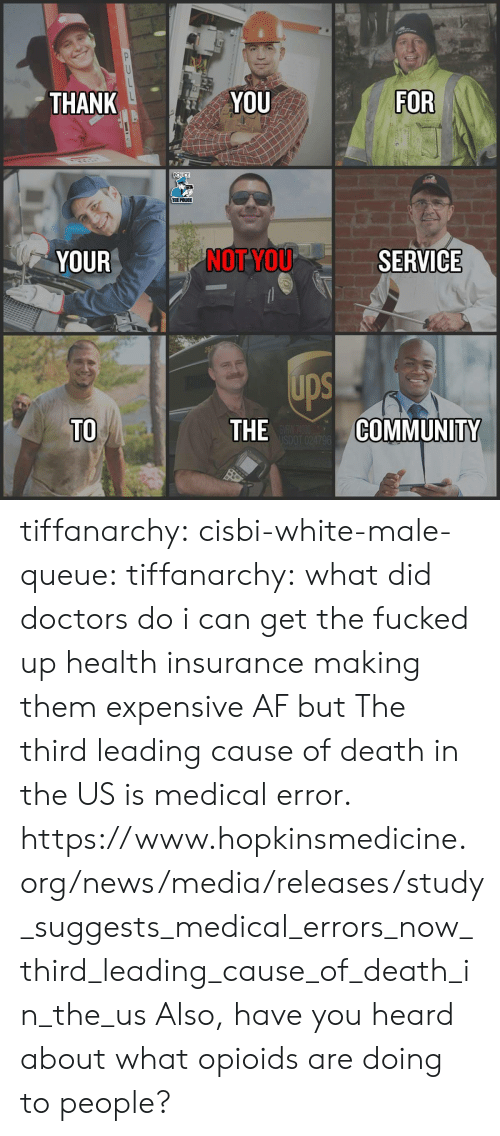 insurance: THANK  YOU  FOR  POLICE  THE POLICE  YOUR  NOT YOU  SERVICE  ups  TO  THE  COMMUNITY tiffanarchy: cisbi-white-male-queue:  tiffanarchy:  what did doctors do i can get the fucked up health insurance making them expensive AF but  The third leading cause of death in the US is medical error.  https://www.hopkinsmedicine.org/news/media/releases/study_suggests_medical_errors_now_third_leading_cause_of_death_in_the_us  Also, have you heard about what opioids are doing to people?