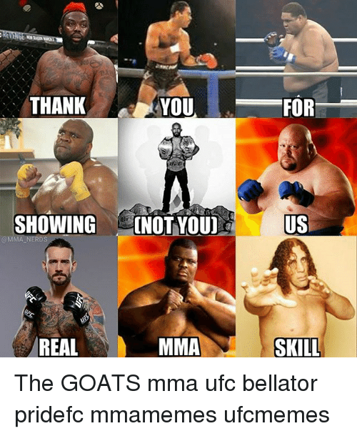 Memes, Ufc, and Thank You: THANK  YOU  FOR  SHOWING INOT YOU]  US  @MMA NERDS  REAL  MMA  SKILL The GOATS mma ufc bellator pridefc mmamemes ufcmemes