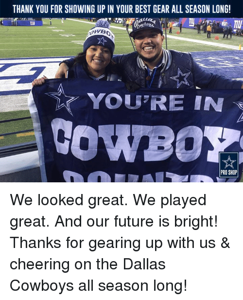 Dallas Cowboy: THANK YOU FOR SHOWING UP IN YOUR BEST GEAR ALL SEASON LONG!  You REIN  PRO SHOP We looked great. We played great. And our future is bright!  Thanks for gearing up with us & cheering on the Dallas Cowboys all season long!