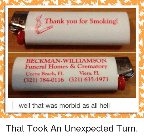 Smoking: Thank you for Smoking!  BECKMAN-WILLIAMSON  Funeral Homes & Crematory  Cocoa Beach, FL  (321) 784-0116 (321) 635-1973  Viera, FL  well that was morbid as all hell <p>That Took An Unexpected Turn.</p>