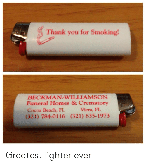 viera: Thank you for Smoking  BECKMAN-WILLIAMSON  Funeral Homes & Crematory  Cocoa Beach, FL  (321) 784-0116 (321) 635-1973  Viera, FL Greatest lighter ever