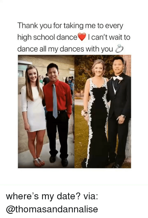 School, Thank You, and Date: Thank you for taking me to every  high school danceI can't wait to  dance all my dances with you o where's my date? via: @thomasandannalise