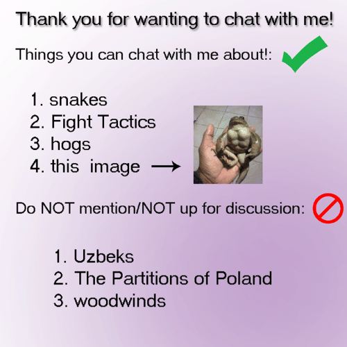 hogs: Thank you for wanting to chat with me!  Things you can chat with me about!:  1. snakes  2. Fight Tactics  3. hogs  4. this image  Do NOT mention/NOT up for discussion:  1. Uzbeks  2. The Partitio  3. woodwinds  ns of Poland