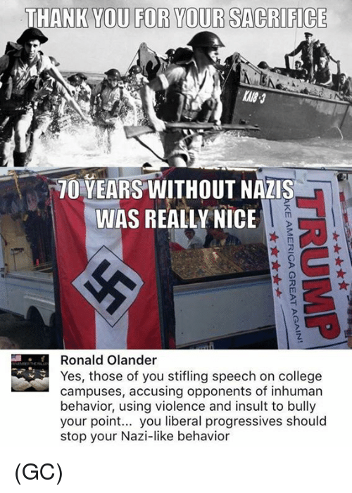 Your Point: THANK YOU FOR YOUR SACRIFICE  70 YEARS WITHOUT NAZIS  WAS REALLY NICE  0  0  Ronald Olander  Yes, those of you stifling speech on college  campuses, accusing opponents of inhuman  behavior, using violence and insult to bully  your point... you liberal progressives should  stop your Nazi-like behavior (GC)