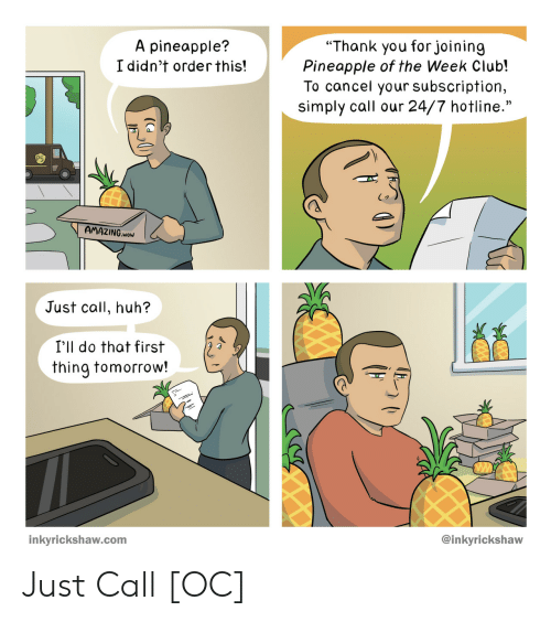 """Hotline: """"Thank you forjoining  Pineapple of the Week Club!  To cancel your subscription,  simply call our 24/7 hotline.""""  A pineapple?  I didn't orderthis!  AMAZING.woW  Just call, huh?  I'll do that first  thing tomorrow!  @inkyrickshaw  inkyrickshaw.com Just Call [OC]"""