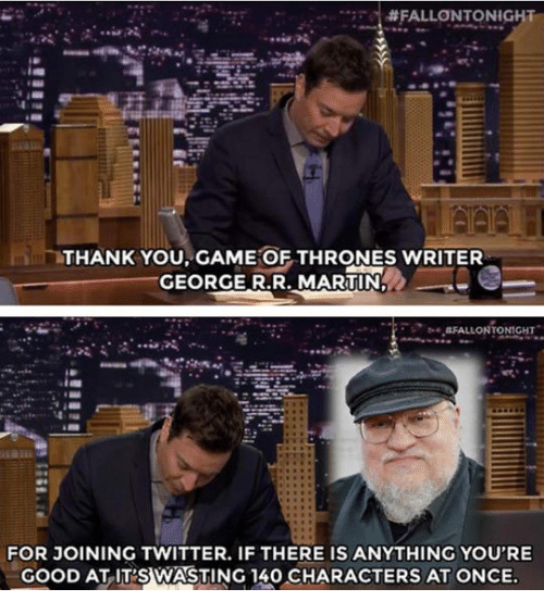 Game of Thrones: THANK YOU GAME OF THRONES WRITER  GEORGE R.R. MARTIN  GFALLONTONIGHT  FOR JOINING TWITTER. IF THERE IS ANYTHING YOU'RE  GOOD AT ITS WASTING 140 CHARACTERS AT ONCE.
