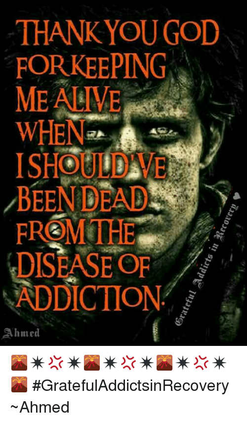 🤖: THANK YOU GOD  FOR KEEPING  ME ALIVE  WHEN  ARA  BEEN DEAD  DISEASE OF  ADDICTION  Ahmed 🌋✴💢✴🌋✴💢✴🌋✴💢✴🌋 #GratefulAddictsinRecovery ~Ahmed