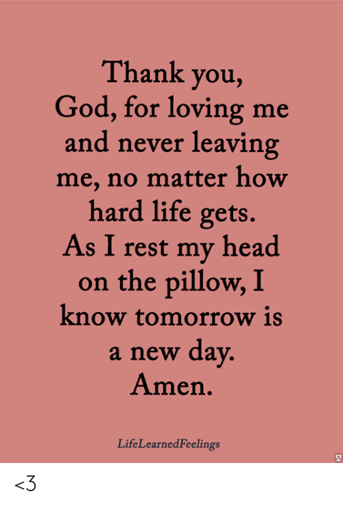 dav: Thank you,  God, for loving me  and never leaving  me, no matter how  hard life gets.  As I rest my head  on the pillow, I  know tomorrow is  a new dav  Amen.  LifeLearnedFeelings <3