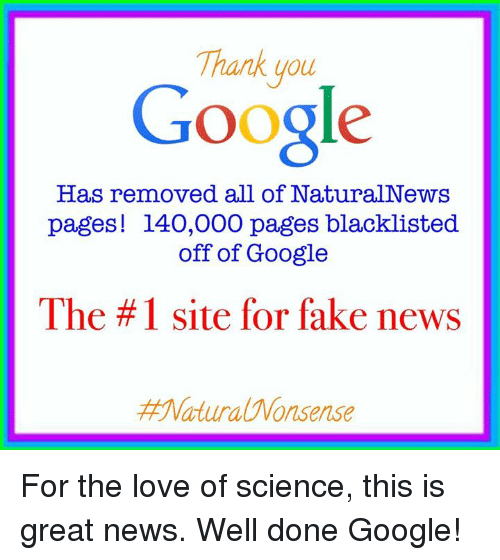 Fake, Google, and Memes: Thank you  Google  Has removed all of NaturalNews  pages! 140,000 pages blacklisted  off of Google  The #1 site for fake news  Matura Wonsense For the love of science, this is great news. Well done Google!