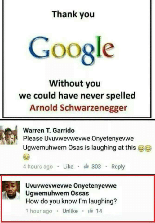 Uvuvwevwevwe: Thank you  Google  Without you  we could have never spelled  Arnold Schwarzenegger  Warren T. Garrido  Pl  ease Uvuvwevwevwe Onyetenyevwe  Ugwemuhwem Osas is laughing at this  4 hours ago Like 303 Reply  Uvuvwevwevwe Onyetenyevwe  Ugwemuhwem Ossas  How do you know I'm laughing?  1 hour ago . Unlike · 14