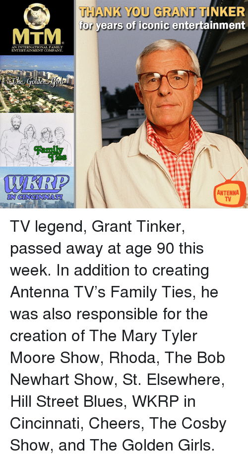 The Cosby Show: THANK YOU GRANT TINKER  for years of iconic entertainment  MTM  AN INTERNATIONAL FAMILY  ENTERTAINMENT COMPANY  WKRP  ANTENNA  IN TV legend, Grant Tinker, passed away at age 90 this week.   In addition to creating Antenna TV's Family Ties, he was also responsible for the creation of The Mary Tyler Moore Show, Rhoda, The Bob Newhart Show, St. Elsewhere, Hill Street Blues, WKRP in Cincinnati, Cheers, The Cosby Show, and The Golden Girls.