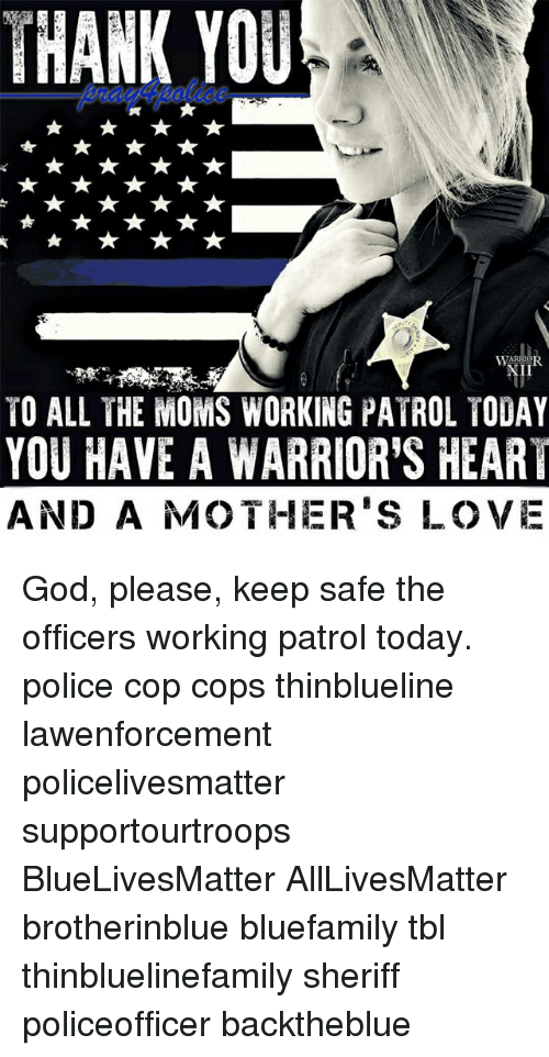 safe: THANK YOU  I1  TO ALL THE MOMS WORKING PATROL TODAY  YOU HAVE A WARRIOR'S HEART  AND A MOTHER'S LOVE God, please, keep safe the officers working patrol today. police cop cops thinblueline lawenforcement policelivesmatter supportourtroops BlueLivesMatter AllLivesMatter brotherinblue bluefamily tbl thinbluelinefamily sheriff policeofficer backtheblue