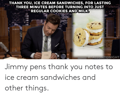 sandwiches: THANK YOU, ICE CREAM SANDWICHES, FOR LASTING  THREE MINUTES BEFORE TURNING INTO JUST  REGULAR COOKIES AND MILK.  ONIGHT  SHOWMY  FALLON  Jimmypens thank you notes to ice cream sandwiches and other things.