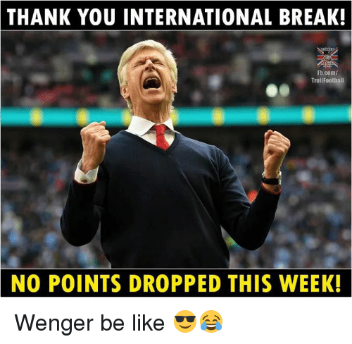 Be Like, Memes, and Thank You: THANK YOU INTERNATIONAL BREAK!  Fb.com/  TrollFootball  NO POINTS DROPPED THIS WEEK Wenger be like 😎😂