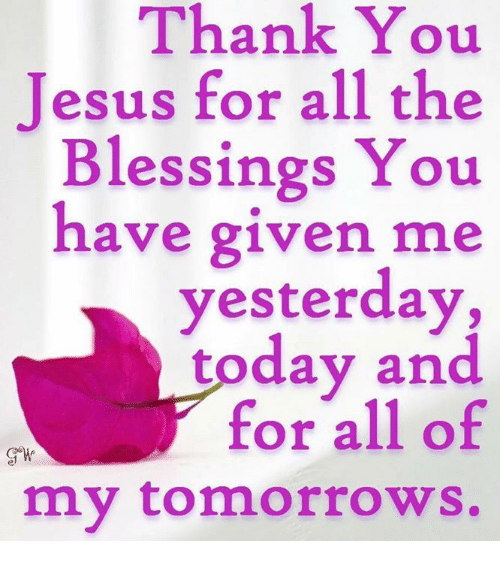 thank you jesus: Thank You  Jesus for all the  Blessings You  have given me  yesterday,  today and  for all of  my tomorrows.