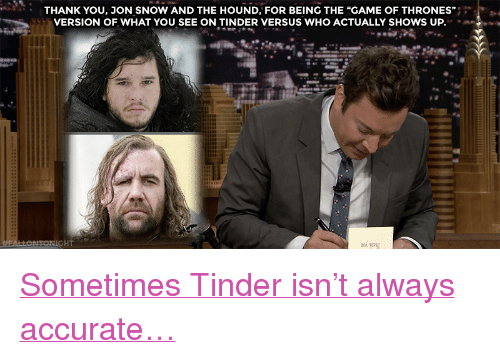 """The Hound: THANK YOU, JON SNOW AND THE HOUND, FOR BEING THE """"GAME OF THRONES""""  VERSION OF WHAT YOU SEE ON TINDER VERSUS WHO ACTUALLY SHOWS UP.  HT <p><a href=""""https://www.youtube.com/watch?v=I2zxrdTJZ2I&amp;t="""" target=""""_blank"""">Sometimes Tinder isn't always accurate&hellip;</a><br/></p>"""