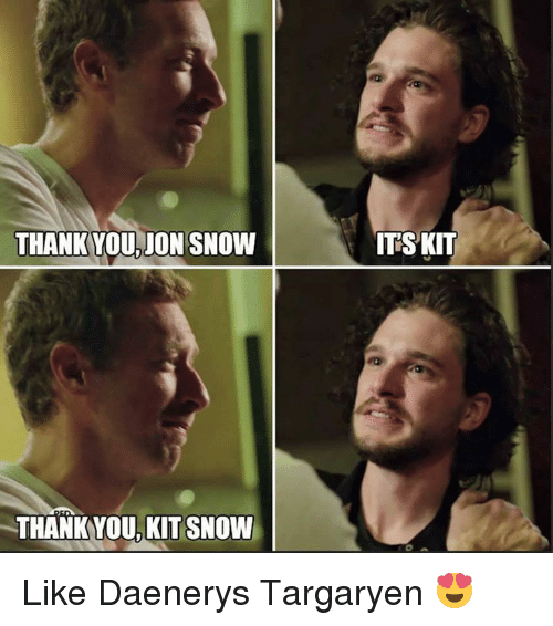 Memes, Jon Snow, and Daenerys Targaryen: THANK YOU, JON SNOW  THANKYOU, KIT SNOW  ITSKIT Like Daenerys Targaryen 😍