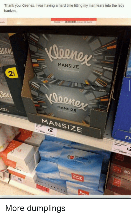 kleenex: Thank you Kleenex, I was having a hard time fitting my man tears into the lady  hankies.  MANSIZE  2  MANSIZE  MANSIZE  TH  E2  80  Twip More dumplings