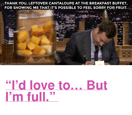 "Sorry: THANK YOU, LEFTOVER CANTALOUPE AT THE BREAKFAST BUFFET,  FOR SHOWING ME THAT IT'S POSSIBLE TO FEEL SORRY FOR FRUIT  #FA  NTONIGHT <h2><a href=""https://www.youtube.com/watch?v=wZ3lhVed3JM&amp;list=UU8-Th83bH_thdKZDJCrn88g&amp;index=3"" target=""_blank"">""I'd love to&hellip; But I'm full."" </a></h2>"