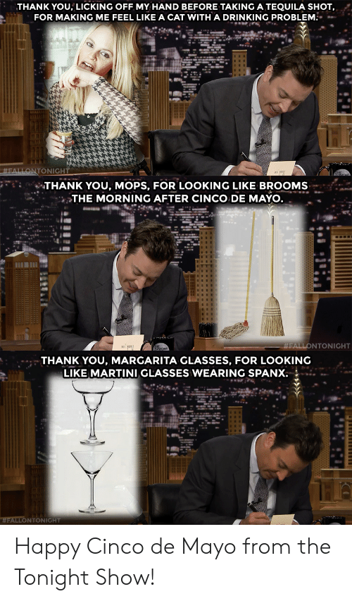 The Morning After: THANK YOU, LICKING OFF MY HAND BEFORE TAKING A TEQUILA SHOT,  FOR MAKING ME FEEL LIKE A CAT WITH A DRINKING PROBLEM.   THANK YOU, MOPS, FOR LOOKING LIKE BROOMS  THE MORNING AFTER CINCO DE MAYO  FALLONTONIGHT   THANK YOU, MARGARITA GLASSES, FOR LOOKING  LIKE MARTINI GLASSES WEARING SPANX  WFALLONTONIGHT Happy Cinco de Mayo from the Tonight Show!
