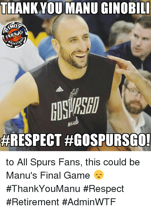 Manu Ginobili, Memes, and Respect: THANK YOU MANU GINOBILI  HRESPECT HGOSPURSGO! to All Spurs Fans, this could be Manu's Final Game 😞 #ThankYouManu #Respect #Retirement  #AdminWTF