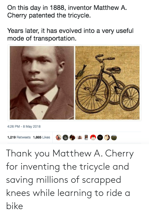 Bike: Thank you Matthew A. Cherry for inventing the tricycle and saving millions of scrapped knees while learning to ride a bike