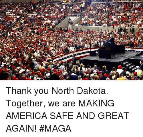America, Thank You, and North Dakota: Thank you North Dakota. Together, we are MAKING AMERICA SAFE AND GREAT AGAIN! #MAGA