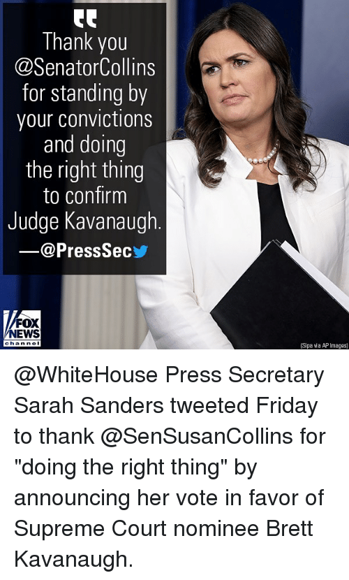 "whitehouse: Thank you  @SenatorCollins  for standing by  your convictions  and doing  the right thing  to confirm  Judge Kavanaugh  @PressSec  FOX  NEWS  han nel  (Sipa wia AP Images) @WhiteHouse Press Secretary Sarah Sanders tweeted Friday to thank @SenSusanCollins for ""doing the right thing"" by announcing her vote in favor of Supreme Court nominee Brett Kavanaugh."