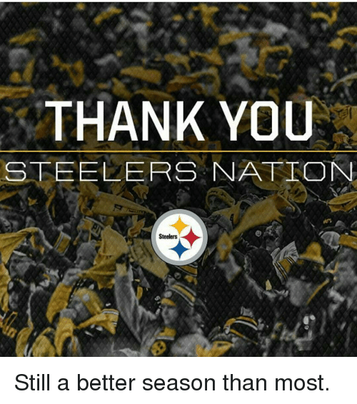 steeler: THANK YOU  STEELERS NATION  Steelers Still a better season than most.