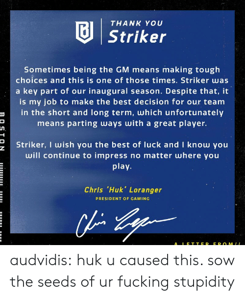 Best Of Luck: THANK YOU  Striker  Sometimes being the GM means making tough  choices and this is one of those times. Striker was  a key part of our inaugural season. Despite that, it  is my job to make the best decision for our team  in the short and long term, which unfortunately  means parting ways with a great player.  Striker, I wish you the best of luck and I know you  will continue to impress no matter where you  play  Chris .Huk, Loranger  PRESIDENT OF GAMING  ALE T TER EROMLL audvidis: huk u caused this. sow the seeds of ur fucking stupidity