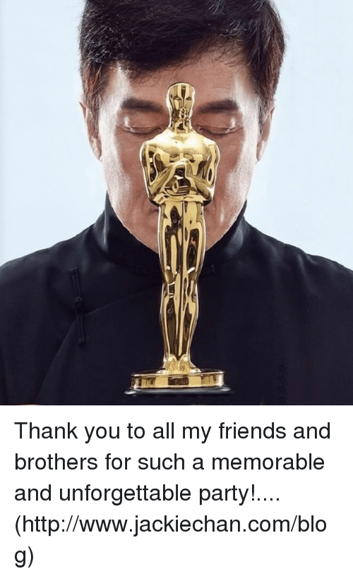 Dank, Friends, and Party: Thank you to all my friends and brothers for such a memorable and unforgettable party!.... (http://www.jackiechan.com/blog)