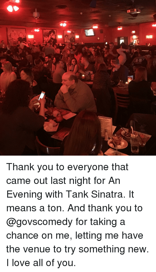 venue: Thank you to everyone that came out last night for An Evening with Tank Sinatra. It means a ton. And thank you to @govscomedy for taking a chance on me, letting me have the venue to try something new. I love all of you.