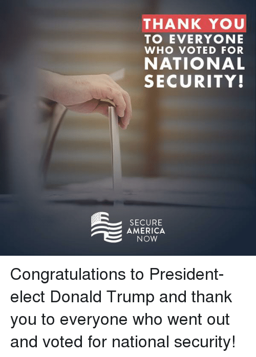America, Thank You, and Congratulations: THANK YOU  TO EVERYONE  WHO VOTED FOR  NATIONAL  SECURITY!  SECURE  AE AMERICA  NOW Congratulations to President-elect Donald Trump and thank you to everyone who went out and voted for national security!