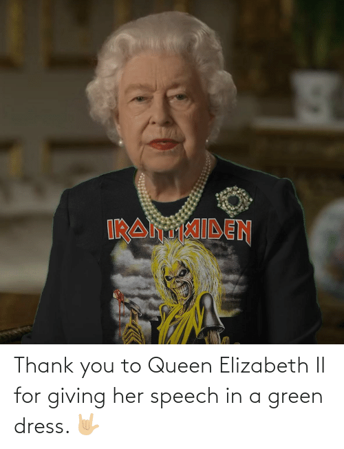 elizabeth: Thank you to Queen Elizabeth II for giving her speech in a green dress. 🤟🏼