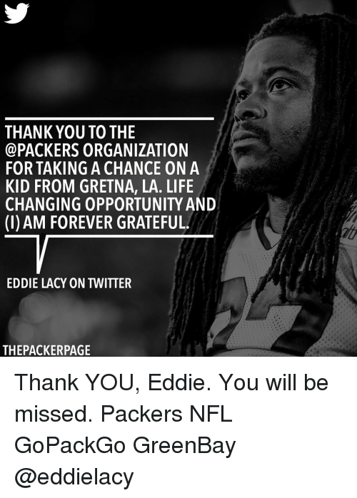 Greenbay: THANK YOU TO THE  PACKERS ORGANIZATION  FOR TAKING A CHANCE ON A  KID FROM GRETNA, LA. LIFE  CHANGING OPPORTUNITY AND  (l) AM FOREVER GRATEFUL  EDDIE LACY ON TWITTER  THEPACKERPAGE Thank YOU, Eddie. You will be missed. Packers NFL GoPackGo GreenBay @eddielacy
