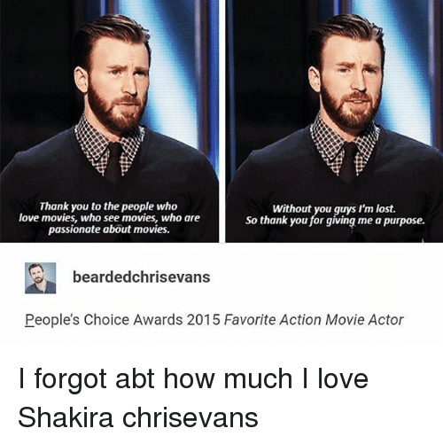 Love, Memes, and Movies: Thank you to the people who  Without you guys I'm lost.  love movies, who see movies, who are  So thank you for giving me a purpose.  passionate about movies.  2 bearded chrisevans  People's Choice Awards 2015 Favorite Action Movie Actor I forgot abt how much I love Shakira chrisevans