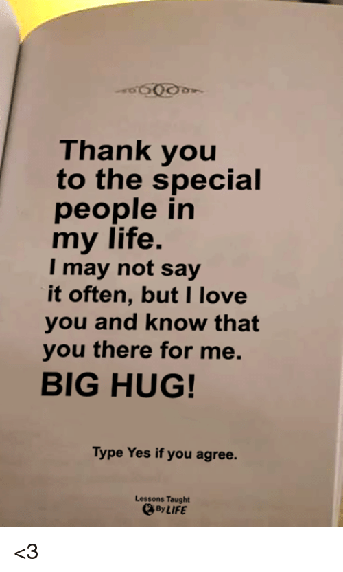 the specials: Thank you  to the special  people in  my life.  I may not say  it often, but I love  you and know that  you there for me.  BIG HUG!  Type Yes if you agree.  Lessons Taught  By LIFE <3
