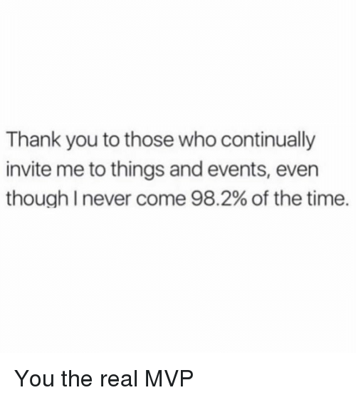 Dank, Thank You, and The Real: Thank you to those who continually  invite me to things and events, even  though I never come 98.2% of the time. You the real MVP