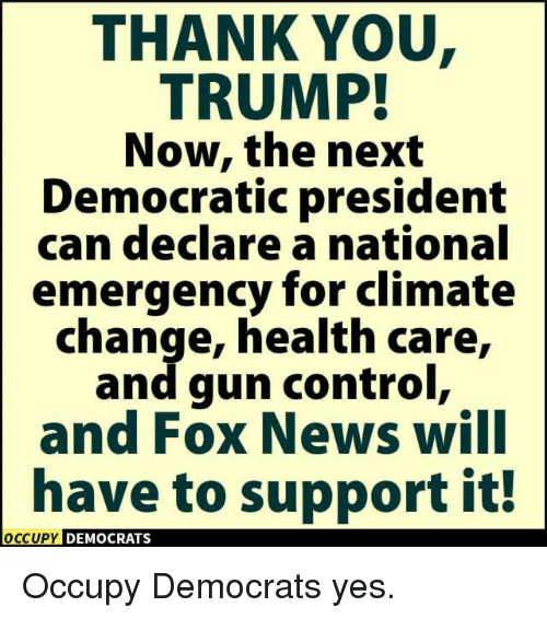gun control: THANK YOU  TRUMP!  Now, the next  Democratic president  can declare a national  emergency for climate  change, health care,  and gun control,  and FOX News WIlI  have to support it!  OCCUPY DEMOCRATS  OCcupy Occupy Democrats yes.