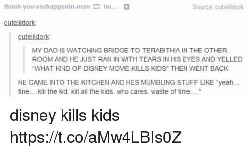"Dad, Disney, and Memes: thank you vashappenin-man im...  Source: cutelildork  cutelildork  cutelildork  MY DAD IS WATCHING BRIDGE TO TERABITHIA IN THE OTHER  ROOM AND HE JUST RAN IN WITH TEARS IN HIS EYES AND YELLED  ""WHAT KIND OF DISNEY MOVIE KILLS KIDS"" THEN WENT BACK  HE CAME INTO THE KITCHEN AND HES MUMBLING STUFF LIKE yeah...  fine... kill the kid. kill all the kids. Who cares. waste of time. disney kills kids https://t.co/aMw4LBIs0Z"