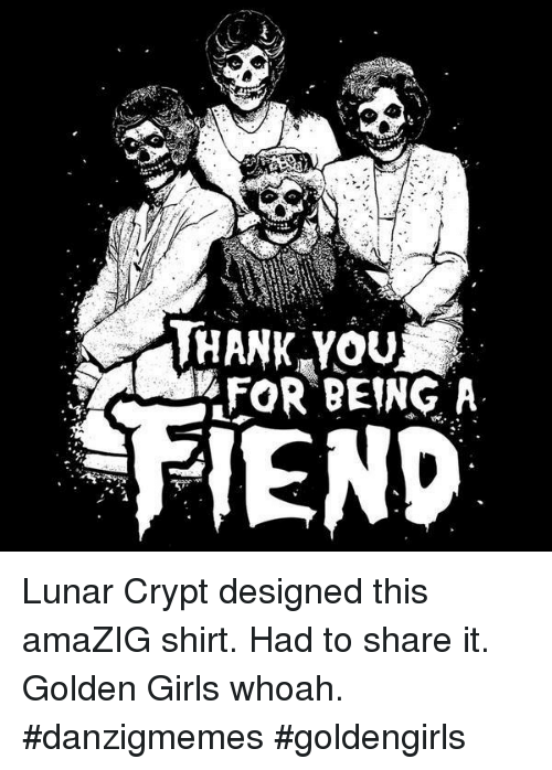 golden girls: THANK YOu  XFoR BEING A  FIEND Lunar Crypt designed this amaZIG shirt. Had to share it. Golden Girls whoah. #danzigmemes #goldengirls